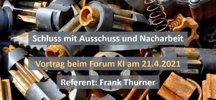 Schluss mit Ausschuss und Nacharbeit – Vortrag am 21.4.2021 beim Forum Künstliche Intelligenz (Vortrag   Online)